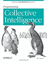 Programming Collective Intelligence: Building Smart Web 2.0 Applications Front Cover
