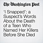 'I Snapped': a Suspect's Words About the Death of a Teen Who Named Her Killers Before She Died | Kristine Phillips,Cleve R. Wootson Jr.