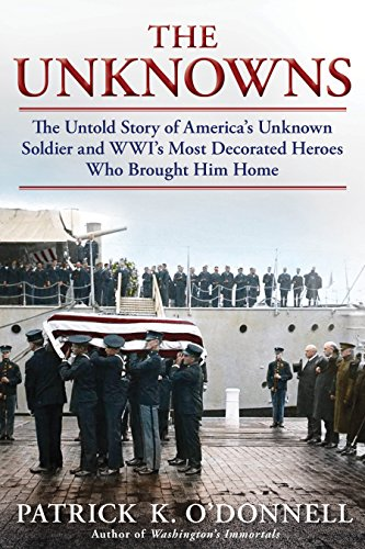 The Unknowns: The Untold Story of Americas Unknown Soldier and WWIs Most Decorated Heroes Who Brought Him Home
