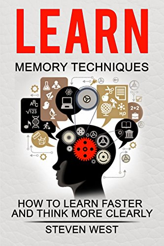 LEARN: MEMORY TECHNIQUES  - HOW TO LEARN FASTER AND THINK MORE CLEARLY (memory, learning strategies, brain power, improve memory, thinking) by [West, Steven]
