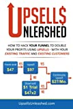 Upsells Unleashed: How to Hack Your Sales Funnel to Double Your Profits Using Upsells –  With Your Existing Traffic and Existing Customers