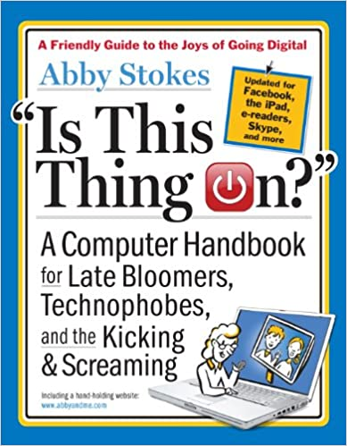 Book Is This Thing On? A Computer Handbook for Late Bloomers, Technophobes, and the Kicking and Screaming