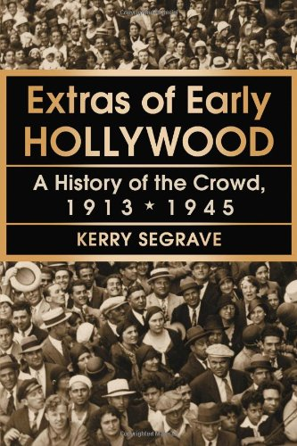 Extras of Early Hollywood: A History of the Crowd, 1913-1945 (Twenty-first Century Works)
