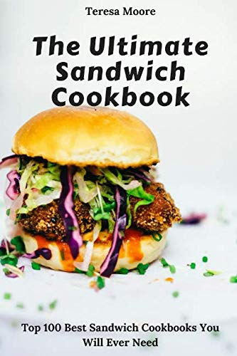 The Ultimate Sandwich Cookbook:  Top 100 Best Sandwich Cookbooks You Will Ever Need (Natural Food) (Best Food Ever Sandwiches)