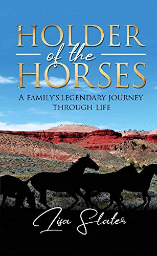 HOLDER OF THE HORSES: A FAMILY'S LEGENDARY JOURNEY THROUGH LIFE by [Slater, Lisa]