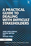 A Practical Guide to Dealing with Difficult Stakeholders (Advances in Project Management)