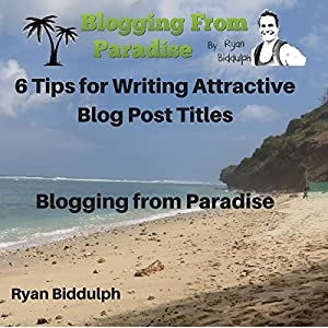 6 Tips for Writing Attractive Blog Post Titles: Blogging from Paradise Audiobook