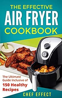 The Effective Air Fryer Cookbook: The Ultimate Guide Inclusive of 150 Healthy Recipes by [Effect, Chef]
