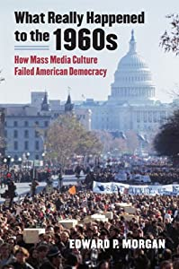 What Really Happened to the 1960s: How Mass Media Culture Failed American Democracy from University Press of Kansas