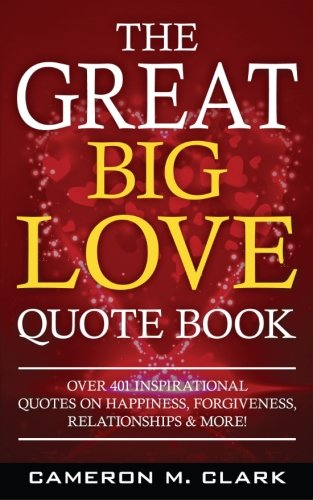 The Great Big Love Quote Book: Over 401 Inspirational Quotes on Happiness, Forgiveness, Relationships & More! (The Great Big Quote Books) (Volume 2)