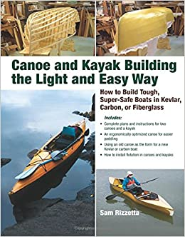 Canoe and Kayak Building the Light and Easy Way: How to Build Tough, Super-Safe Boats in Kevlar, Carbon, or Fiberglass: Sam Rizzetta: 9780071597357: ...