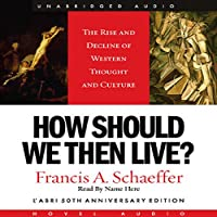 How Should We Then Live: The Rise and Decline of Western Thought and Culture