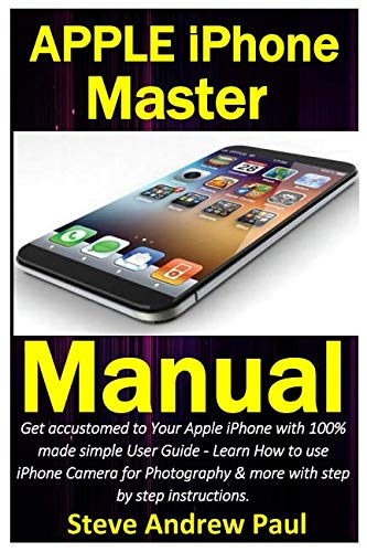 Apple iPhone Master Manual: Get accustomed to Your Apple iPhone with 100% made simple User Guide - Learn How to use iPhone Camera for Photography & more with step by step instructions