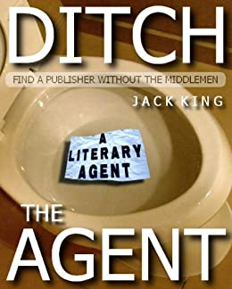 Ditch the Agent: How to find a publisher without the use of a literary agent by [King, Jack]