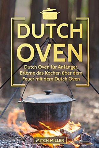 Dutch Oven: Dutch Oven für Anfänger. Erlerne das Kochen über offenem Feuer mit dem Dutch Oven Topf! (German Edition) by Mitch Miller