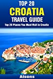 Top 20 Places to Visit in Croatia - Top 20 Croatia Travel Guide (Includes Dubrovnik, Hvar, Split, Mljet, Rovinj, Zagreb, Pula, & More) (Europe Travel Series Book 5)