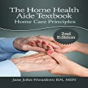 The Home Health Aide Textbook: Home Care Principles Audiobook by Jane John-Nwankwo RN MSN Narrated by Dan Absalonson