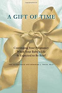 Image: A Gift of Time: Continuing Your Pregnancy When Your Baby's Life Is Expected to Be Brief, 1st Edition, by Amy Kuebelbeck (Author), Deborah L. Davis (Author). Publisher: Johns Hopkins University Press; 1 edition (January 12, 2011)
