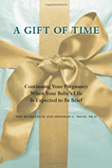 A Gift of Time: Continuing Your Pregnancy When Your Baby's Life Is Expected to Be Brief Paperback