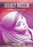 Visibly Muslim: Fashion, Politics, Faith