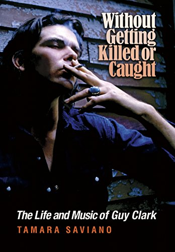 Without Getting Killed or Caught: The Life and Music of Guy Clark (John and Robin Dickson Series in Texas Music, sponsored by the Center for Texas Music History, Texas State University) (Music Songwriter Magazine)