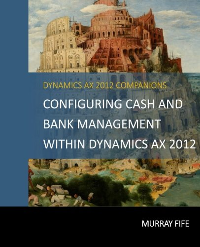 Configuring Cash and Bank Management Within Dynamics AX 2012 (Dynamics AX 2012 Barebones Configuration Guides) (Volume 4)