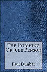 "the lynching of jube benson essay Paul laurence dunbar's 1904 story ""the lynching of jube benson"" opens with three men conversing in a smoke-filled library they drift from one topic to the next."