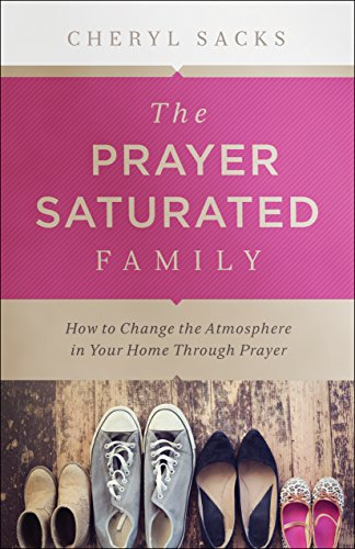 The Prayer-Saturated Family: How to Change the Atmosphere in Your Home through Prayer