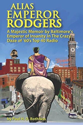Alias Emperor Rodgers: A Majestic Memoir by Baltimore's Emperor of Insanity In The Crazy Daze of '60s Top 40 Radio ()