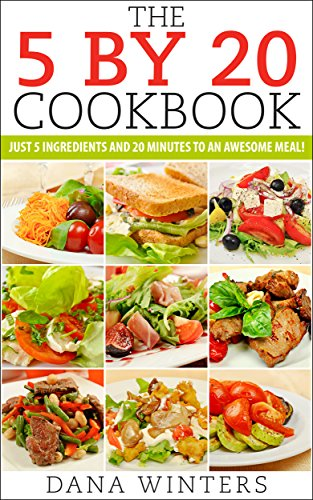 The 5 By 20 Recipe Book : Just 5 Ingredients And 20 Minutes to An Awesome Meal! by Dana Winters