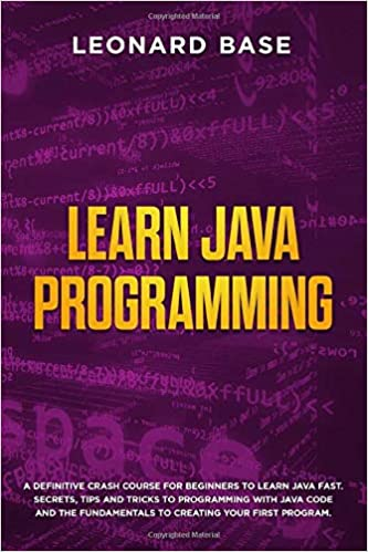Learn Java Programming: A Definitive Crash Course For Beginners to Learn Java Fast. Secrets, Tips and Tricks to Programming with Java Code and The Fundamentals to Creating Your First Program Paperback – November 12, 2019