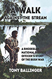 A Walk Against The Stream: A Rhodesian National Service Officer's Story of the Bush War