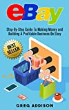eBay: Step-By-Step Guide To Making Money and Building a Profitable Business on Ebay (Ebay, Private Label)