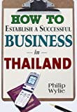 How to Establish a Successful Business in Thailand, Philip Wylie, 1887521755