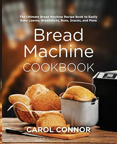 Bread Machine Cookbook: The Ultimate Bread Machine Recipe Book to Easily Bake Loaves, Breadsticks, Buns, Snacks, and More by Carol Connor