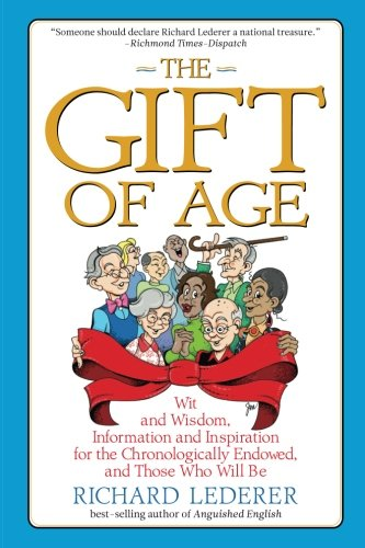 Read Online The Gift of Age: Wit and Wisdom, Information and Inspiration for the Chronologically Endowed, and Those Who Will Be ebook