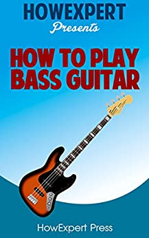 How To Play Bass Guitar - Your Step-By-Step Guide To Playing Bass Guitar by [HowExpert Press]