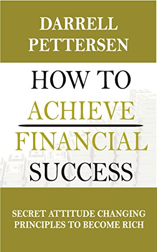 How to Achieve Financial Success: Secret Attitude Changing Principles to Become Rich