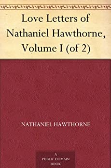 Love Letters of Nathaniel Hawthorne, Volume I (of 2) by [Hawthorne, Nathaniel]