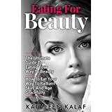 Eating For Beauty: The Ultimate Guide To Eating Your Way To Beauty-How To Eat Your Way To Radiant Skin, And Age Gracefully (Eating for Beauty, Beauty Detox, ... Eat For Health, Eat Nourish Glow Book 1)