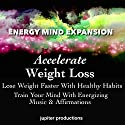Accelerate Weight Loss, Lose Weight Faster with Healthy Habits: Train Your Mind with Energizing Music & Affirmations Speech by  Jupiter Productions Narrated by Anna Thompson