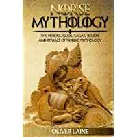 Norse Mythology: The Heroes, Gods, Sagas, Beliefs, and Rituals Of Nordic Mythology