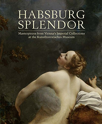 Habsburg Splendor: Masterpieces from Vienna's Imperial Collections at the Kunsthistorisches Museum (Museum Vienna Kunsthistorisches)