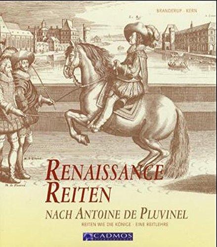 Renaissance Reiten nach Antoine de Pluvinel: Reiten wie die Könige - Eine Reitlehre (Cadmos Pferdebuch)