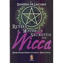 Ritos e Mistérios Secretos do Wicca. Um Estudo Esotérico do Wicca Tradicional