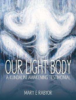 Our Light Body: A Kundalini Awakening Testimonial by [Rabyor, Mary E.]