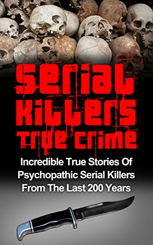 Serial Killers True Crime: Incredible True Stories of Psychopathic Serial Killers From The Last 200 Years: True Crime Killers (Cold Cases True Crime)