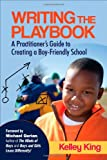 Writing the Playbook : A Practitioner's Guide to Creating a Boy-Friendly School, King, Kelley E., 1452242984