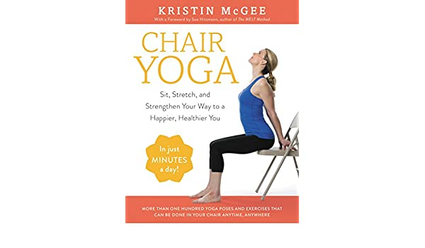 Chair Yoga: Sit, Stretch, and Strengthen Your Way to a ...