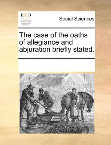 Read Online The case of the oaths of allegiance and abjuration briefly stated. PDF